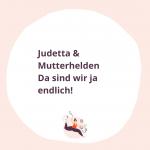 Judetta & Mutterhelden: Da sind wir ja endlich